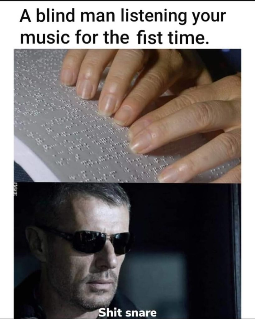 a blind man listening to your music for the first time meme